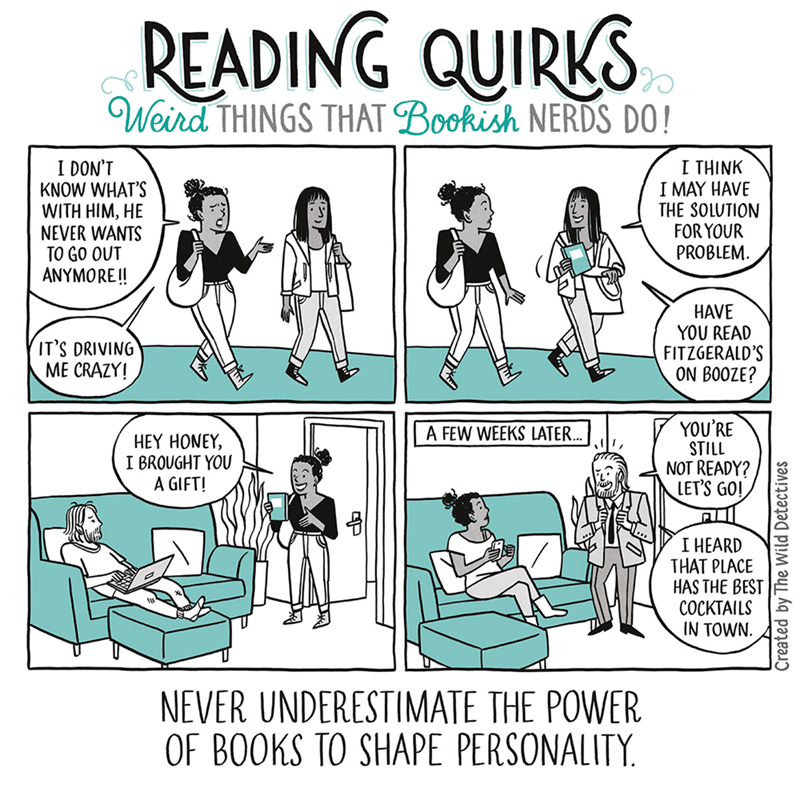 Comics - READING QUIRKS Weird THINGS THAT Bookish NERDS DO! I DON'T KNOW WHAT'S WITH HIM, HE NEVER WANTS TO GO OUT ANYMORE!! I THINK I MAY HAVE THE SOLUTION FOR YOUR PROBLEM HAVE YOU READ FITZGERALD'S ON BOOZE? IT'S DRIVING ME CRAZY! YOU'RE STILL NOT READY? LET'S GO! A FEW WEEKS LATER. HEY HONEY, I BROUGHT YOU A GIFT! I HEARD THAT PLACE HAS THE BEST COCKTAILS IN TOWN NEVER UNDERESTIMATE THE POWER OF BOOKS TO SHAPE PERSONALITY Created by The Wild Detectives