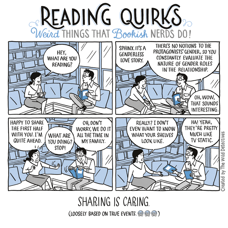 Cartoon - READING QUIRKS Weird THINGS THAT Bookish NERDS DO! THERE'S NO NOTIONS TO THE PROTAGONISTS' GENDER, SO YOU CONSTANTLY EVALUATE THE NATURE OF GENDER ROLES IN THE RELATIONSHIP. SPHINX. IT'S A GENDERLESS LOVE STORY НEY, WHAT ARE YOU READING? OH, WOW, THAT SOUNDS INTERESTING HAPPY TO SHARE THE FIRST HALF WITH YOU.I'M WHAT ARE QUITE AHEAD. OH, DON'T WORRY, WE DO IT ALL THE TIME IN MY FAMILY НА! YEAH, THEY'RE PRETTY MUCH LIKE TV STATIC REALLY? I DON'T EVEN WANT TO KNOW WHAT YOUR SHELVES LOOK