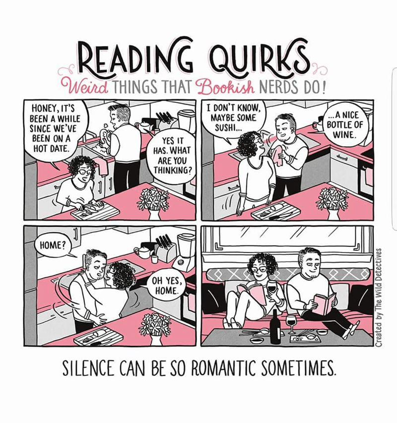 Cartoon - READING QUIRKS Weird THINGS THAT Bookish NERDS DO! I DON'T KNOW, MAYBE SOME SUSHI.. HONEY, IT'S BEEN A WHILE SINCE WE'VE BEEN ON A HOT DATE ...A NICE BOTTLE OF WINE YES IT HAS. WHAT ARE YOU THINKING? ROT НОМЕ? оН YES, НОМЕ. SILENCE CAN BE SO ROMANTIC SOMETIMES Created by The Wild Detectives