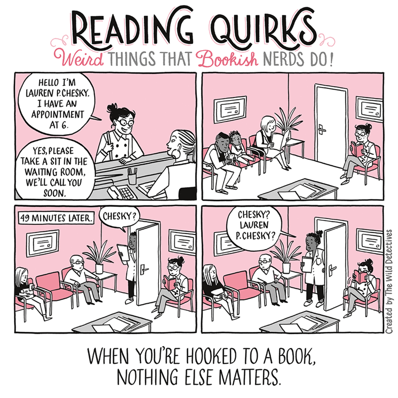 Cartoon - READING QUIRKS Weird THINGS THAT Bookish NERDS DO! HELLO I'M LAUREN P.CHESKY I HAVE AN APPOINTMENT AT 6 YES, PLEASE TAKE A SIT IN THE WAITING ROOM, WE'LL CALL YOU SOON CHESKY? LAUREN P.CHESKY? CHESKY? 49 MINUTES LATER. WHEN YOU'RE HOOKED TO A BOOK NOTHING ELSE MATTERS Created by The Wild Detectives