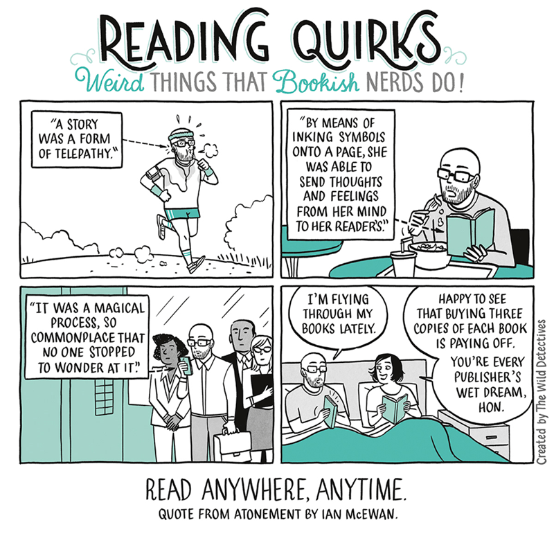 """Text - READING QUIRKS Weird THINGS THAT Bookish NERDS DO! """"BY MEANS OF INKING SYMBOLS ONTO A PAGE, SHE WAS ABLE TO SEND THOUGHTS AND FEELINGS FROM HER MIND TO HER READER'S"""" """"A STORY WAS A FORM OF TELEPATHY I'M FLYING THROUGH MY BOOKS LATELY. HAPPY TO SEE THAT BUYING THREE COPIES OF EACH BOOK IS PAYING OFF. """"IT WAS A MAGICAL PROCESS, SO COMMONPLACE THAT NO ONE STOPPED TO WONDER AT IT"""". YOU'RE EVERY PUBLISHER'S WET DREAM HON READ ANYWHERE, ANYTIME. QUOTE FROM ATONEMENT BY IAN McEWAN. Created by Th"""