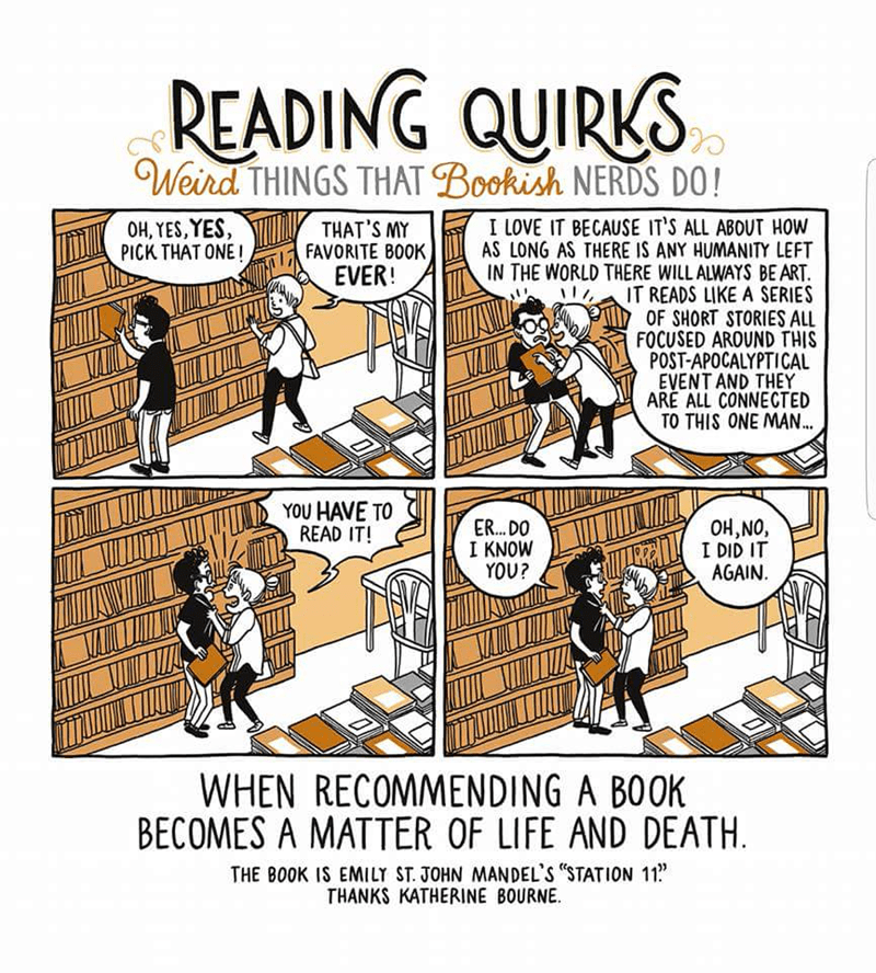 Cartoon - READING QUIRKS Weird THINGS THAT Bookish NERDS DO! I LOVE IT BECAUSE IT'S ALL ABOUT HOw AS LONG AS THERE IS ANY HUMANITY LEFT IN THE WORLD THERE WILLALWAYS BE ART IT READS LIKE A SERIES OF SHORT STORIES ALL FOCUSED AROUND THIS POST-APOCALYPTICAL EVENT AND THEY ARE ALL CONNECTED TO THIS ONE MAN... OH, YES,YES, PICK THAT ONE! THAT'S MY FAVORITE BOOK EVER! YOU HAVE TO READ IT! OH,NO, I DID IT AGAIN ER... DO I KNOW YOU? WHEN RECOMMENDING A BOOK BECOMES A MATTER OF LIFE AND DEATH THE BOOK I