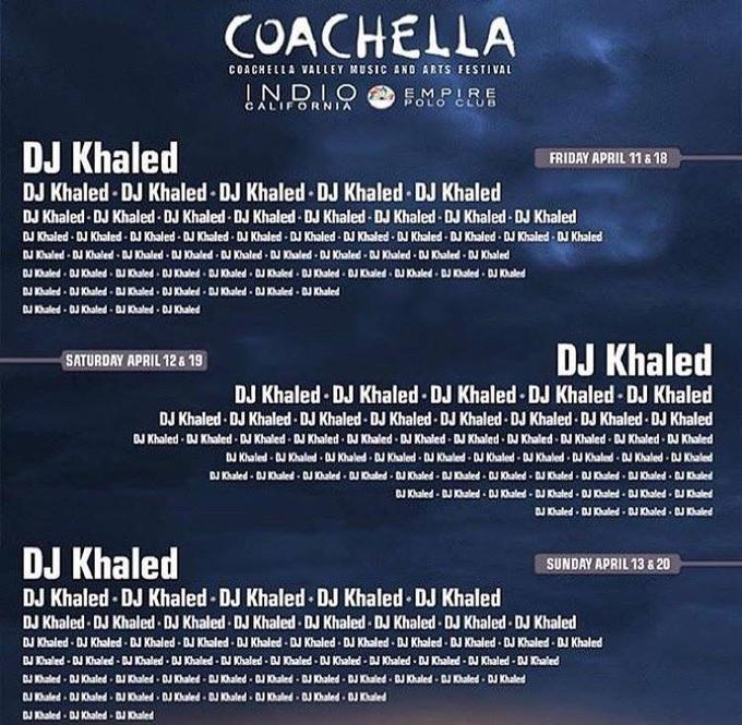 Text - COACHELLA COACHELLA VALLEY MUSIC AND ARTS FESTIVAL INDIO EMPIRE POLO CLUB CALIFORNIA DJ Khaled DJ Khaled-DJ Khaled-DJ Khaled DJ Khaled DJ Khaled DJ Khaled DJ Khaled-DJ Khaled-DJ Khaled DJ Khaled DJ Khaled DJ Khaled DJ Khaled FRIDAY APRIL 11 & 18 u Khaled DJ Khaled DJ Khaled- DJ Khaled DJ Khaled DJ Khaled DJ Khaled DJ Khaled DJ Khaled DJ Khaled DJ Khaled aled DJ Khaled J K0haled DJ haled DJ Khaled DJ Kaled DJ Khaled DJ Khaled DJ Khaled DJ Khaled J aled J Khaled DJ aled DJ Khaled DJ Khaled