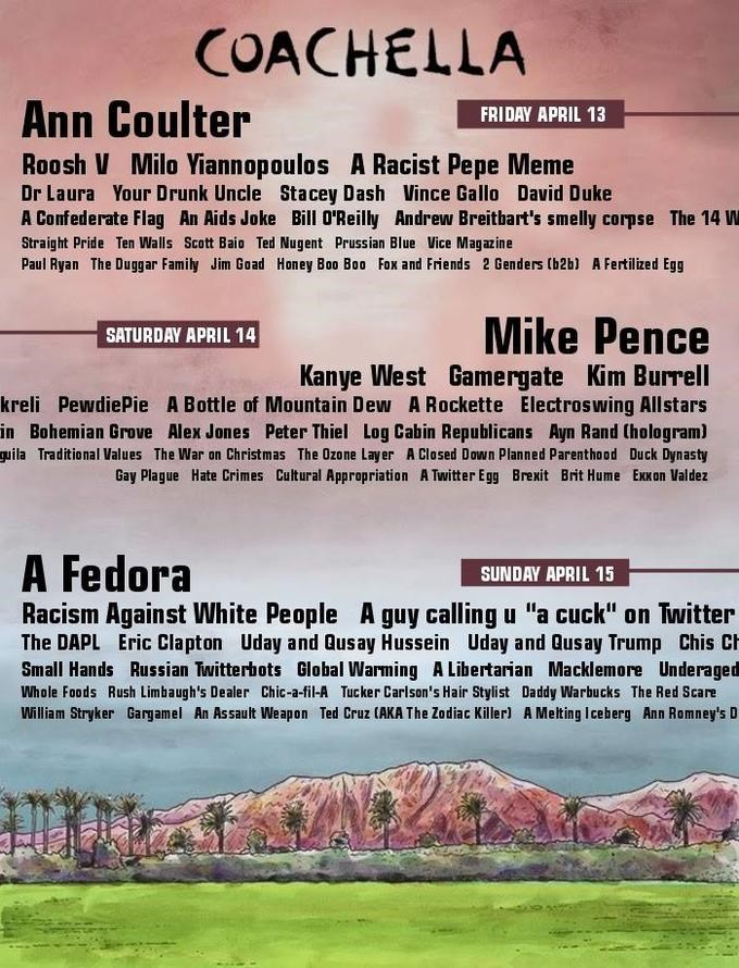 Text - COACHELLA Ann Coulter FRIDAY APRIL 13 Roosh V Milo Yiannopoulos A Racist Pepe Meme Dr Laura Your Drunk Uncle Stacey Dash Vince Gallo David Duke A Confederate Flag An Aids Joke Bill O'Reilly Andrew Breitbart's smelly corpse The 14 W Straight Pride Ten Walls Scott Baio Ted Nugent Prussian Blue Vice Magazine Paul Ryan The Duggar Family Jim Goad Honey Boo Boo Fox and Friends 2 Genders (b2b) A Fertilized Egg Mike Pence SATURDAY APRIL 14 Kanye West Gamergate Kim Burrell kreli PewdiePie A Bottle