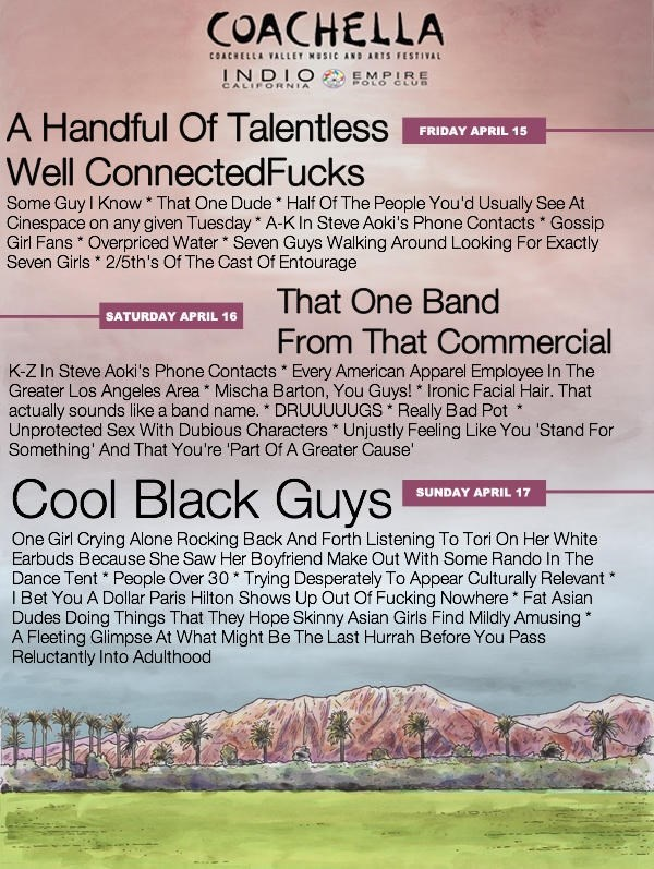 Text - COACHELLA cCOACHELLA VALLEY HUSIC AND ARUS FESTIVAL INDIO CALIFORNIA EMPIRE POLO CLU A Handful Of Talentless FRIDAY APRIL 15 Well ConnectedFucks Some Guy I Know That One Dude Half Of The People You'd Usually See At Cinespace on any given Tuesday A-K In Steve Aoki's Phone Contacts Gossip Girl Fans Overpriced Water Seven Guys Walking Around Looking For Exactly Seven Girls 2/5th's Of The Cast Of Entourage That One Band SATURDAY APRIL 16 From That Commercial K-Z In Steve Aoki's Phone Contacts