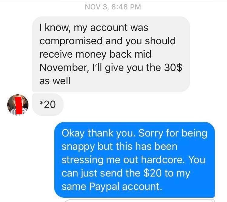 Text - NOV 3, 8:48 PM I know, my account was compromised and you should receive money back mid November, 'll give you the 30$ as well *20 Okay thank you. Sorry for being snappy but this has been stressing me out hardcore. You can just send the $20 to my same Paypal account.