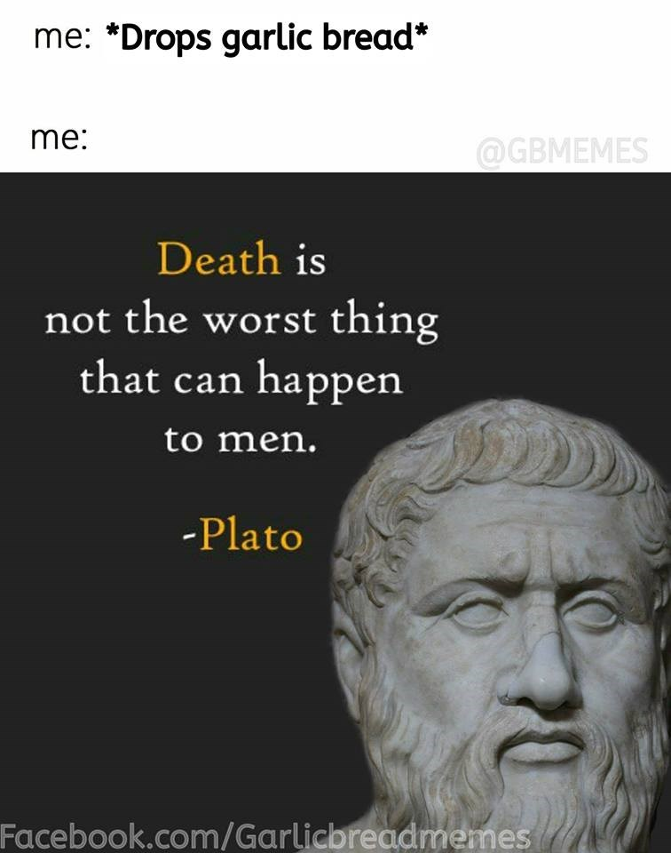 Text - me: *Drops garlic bread* me: @GBMEMES Death is not the worst thing that can happen to men. -Plato Facebook.com/Garlicbreadmemes