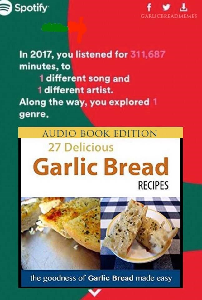Food - f Spotify GARLICBREADMEMES In 2017, you listened for 311,687 minutes, to 1 different song and 1 different artist. Along the way, you explored 1 genre. AUDIO BOOK EDITION 27 Delicious Garlic Bread RECIPES the goodness of Garlic Bread made easy