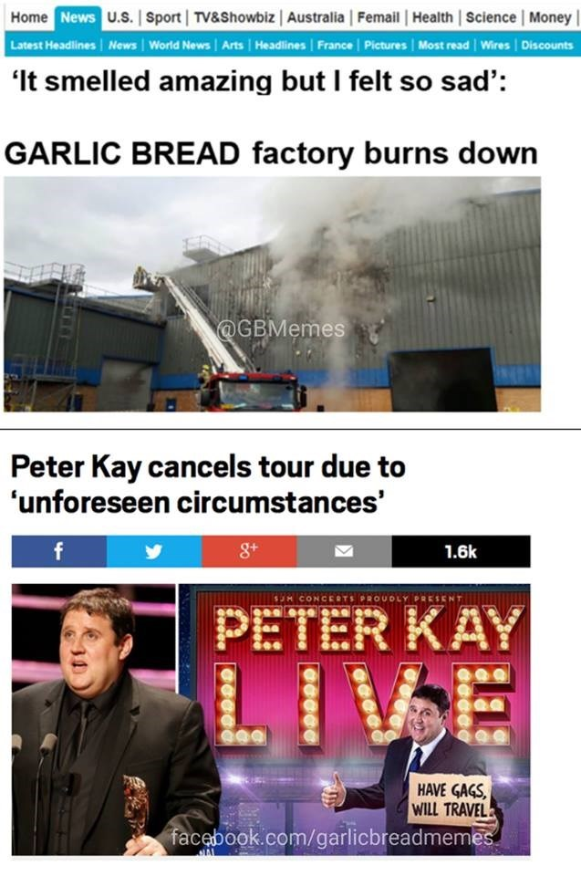 Text - Home News U.S. | Sport TV&Showbiz Australia Femail Health Science Money Latest Headlines News World News | Arts Headlines France Pictures Most read Wires Discounts 'It smelled amazing but I felt so sad': GARLIC BREAD factory burns down @GBMemes Peter Kay cancels tour due to 'unforeseen circumstances 8t 1.6k SJH CONCERTS PROUDLY PRESE PETER KAY IVE HAVE GAGS WILL TRAVEL facebook.com/garlicbreadmemes AL