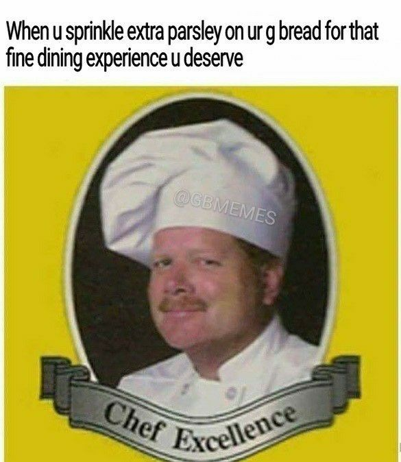 Text - When u sprinkle extra parsley on urg bread forthat fine dining experience u deserve @GBMEMES Chef Excellence