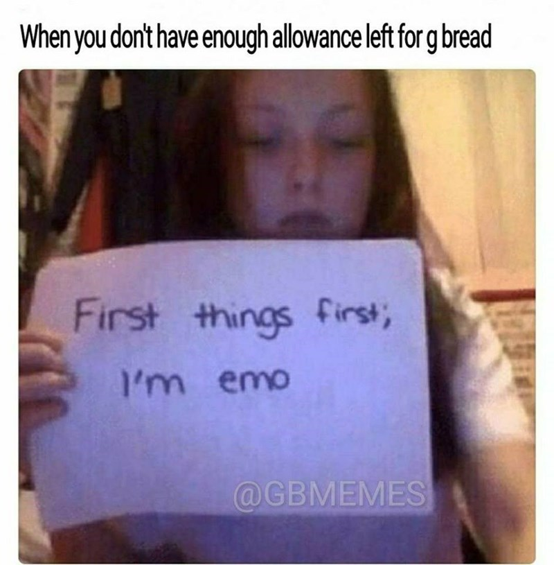 Text - When you don't have enough allowance left for g bread First things first I'm emo @GBMEMES