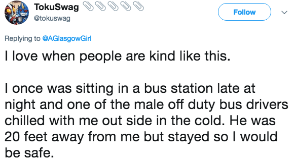 Text - TokuSwag Follow @tokuswag Replying to @AGlasgowGirl I love when people are kind like this. I once was sitting in a bus station late at night and one of the male off duty bus drivers chilled with me out side in the cold. He was 20 feet away from me but stayed so I would be safe
