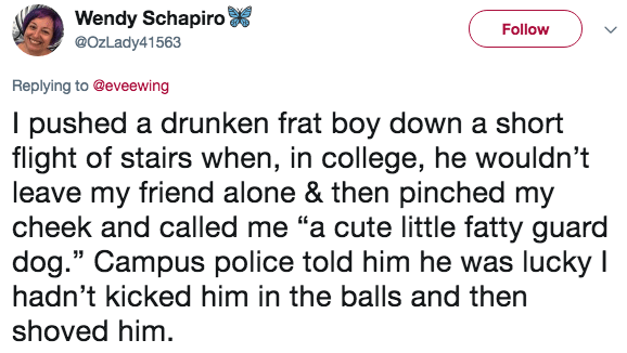 """Text - Wendy Schapiro Follow @OzLady41563 Replying to @eveewing I pushed a drunken frat boy down a short flight of stairs when, in college, he wouldn't leave my friend alone & then pinched my cheek and called me """"a cute little fatty guard dog."""" Campus police told him he was lucky I hadn't kicked him in the balls and then shoved him"""