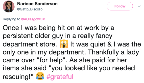 """Text - Nariece Sanderson Follow @Gatto_Biscollo Replying to @AGlasgowGirl Once I was being hit on at work by a persistent older guy in a really fancy department store. only one in my department. Thankfully a lady came over """"for help"""". As she paid for her items she said """"you looked like you needed rescuing!""""#grateful It was quiet & I was the"""