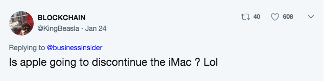 Text - t 40 608 BLOCKCHAIN @KingBeasla Jan 24 Replying to @businessinsider Is apple going to discontinue the iMac? Lol