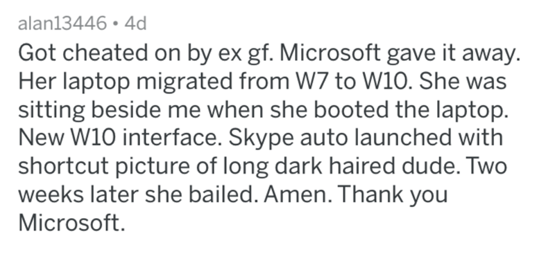 Text - alan13446 4d Got cheated on by ex gf. Microsoft gave it away. Her laptop migrated from W7 to W10. She was sitting beside me when she booted the laptop. New W10 interface. Skype auto launched with shortcut picture of long dark haired dude. Two weeks later she bailed. Amen. Thank you Microsoft.