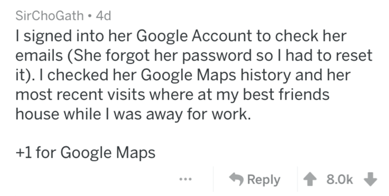 Text - SirChoGath. 4d I signed into her Google Account to check her emails (She forgot her password so I had to reset it). I checked her Google Maps history and her most recent visits where at my best friends house while I was away for work. +1 for Google Maps 8.0k