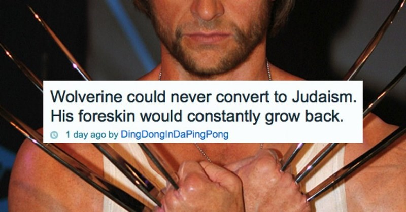 Hand - Wolverine could never convert to Judaism. His foreskin would constantly grow back. 1 day ago by Ding Dong I n Da Ping Pong