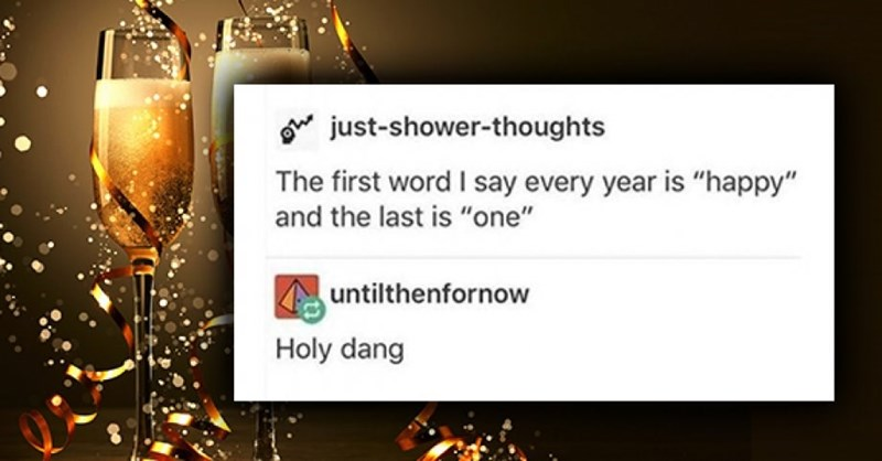 """Text - just-shower-thoughts The first word I say every year is """"happy"""" and the last is """"one"""" untilthenfornow Holy dang"""