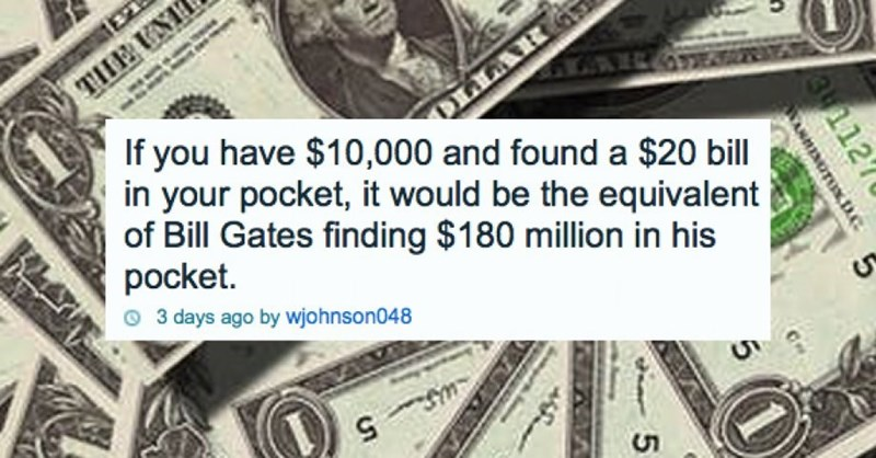 Money - EZ THE UNI ARG If you have $10,000 and found a $20 bill in your pocket, it would be the equivalent of Bill Gates finding $180 million in his pocket. 3 days ago by wjohnson048 3112 NOTUND