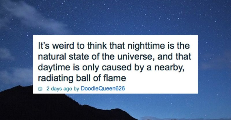 Sky - It's weird to think that nighttime is the natural state of the universe, and that daytime is only caused by a nearby, radiating ball of flame 2 days ago by DoodleQueen626