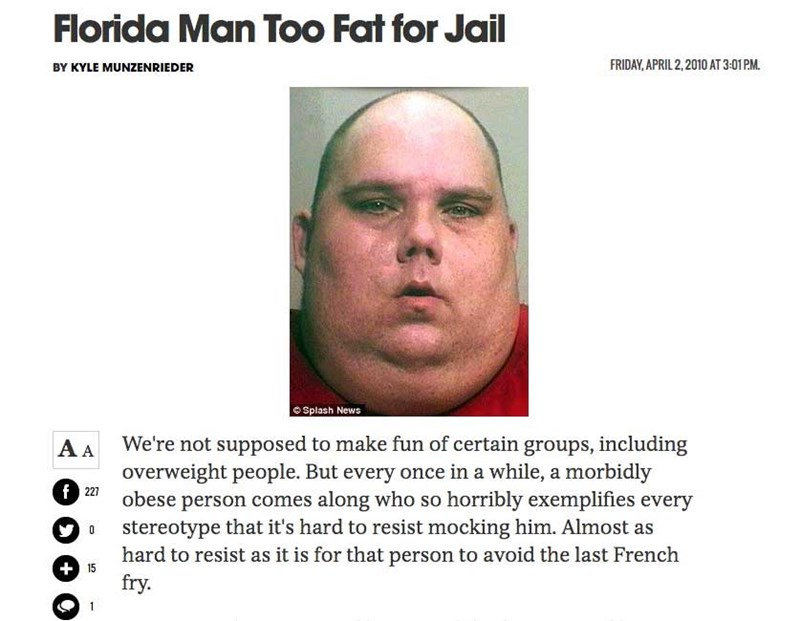Face - Florida Man Too Fat for Jail FRIDAY, APRIL 2,2010 AT 3:01 PM BY KYLE MUNZENRIEDER Splash News We're not supposed to make fun of certain groups, including overweight people. But every once in a while, a morbidly obese person comes along who so horribly exemplifies every stereotype that it's hard to resist mocking him. Almost as hard to resist as it is for that person to avoid the last French fry. AA f 227 0 +15 1
