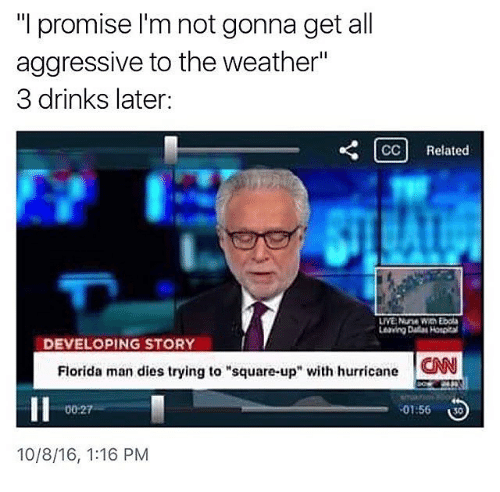 """News - """"I promise I'm not gonna get all aggressive to the weather"""" 3 drinks later: CC Related LIVE Nune Win Ebola Leaving Dalas Hospita DEVELOPING STORY Florida man dies trying to """"square-up CAN with hurricane 00-27 01:56 30 10/8/16, 1:16 PM"""