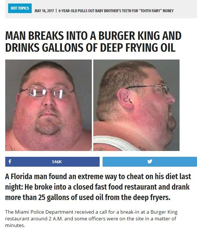 """Face - HOT TOPICS 6-YEAR-OLD PULLS OUT BABY BROTHER'S TEETH FOR """"TOOTH FAIRY"""" MONEY MAY 16, 2017 MAN BREAKS INTO A BURGER KING AND DRINKS GALLONS OF DEEP FRYING OIL f 146K A Florida man found an extreme way to cheat on his diet last night: He broke into a closed fast food restaurant and drank more than 25 gallons of used oil from the deep fryers. The Miami Police Department received a call for a break-in at a Burger King restaurant around 2 A.M. and some officers were on the site in a matter of"""