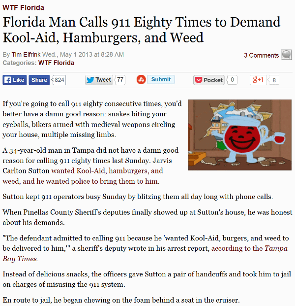Text - WTF Florida Florida Man Calls 911 Eighty Times to Demand Kool-Aid, Hamburgers, and Weed By Tim Elfrink Wed., May 1 2013 at 8:28 AM 3 Comments Categories: WTF Florida fLike Share824 8+18 Submit Pocket Tweet 77 If you're going to call 911 eighty consecutive times, you'd better have a damn good reason: snakes biting your eyeballs, bikers armed with medieval weapons circling your house, multiple missing limbs A 34-year-old man in Tampa did not have a damn good reason for calling 911 eighty ti