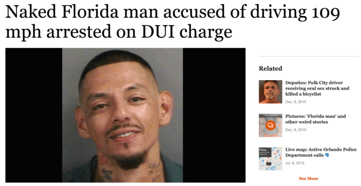 Face - Naked Florida man accused of driving 109 mph arrested on DUI charge Related Deputies: Polk City driver receiving oral sex struck and killed a bicyclist Dec. 6, 2015 Pietures: 'Florida man' and other weird stories Dec. 6, 2015 Live map: Active Orlando Police Department calls| Jul 8, 2015 See More