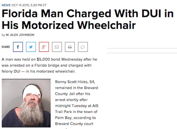 Text - NEWS OCT 14 2015, 5:29 PM ET Florida Man Charged With DUI in His Motorized Wheelchair by M. ALEX JOHNSON f SHARE A man was held on $5,000 bond Wednesday after he was arrested on a Florida bridge and charged with felony DUI in his motorized wheelchair. Ronny Scott Hicks, 54, remained in the Brevard County Jail after his arrest shortly after midnight Tuesday at AIS Trail Park in the town of Palm Bay, according to Brevard County court