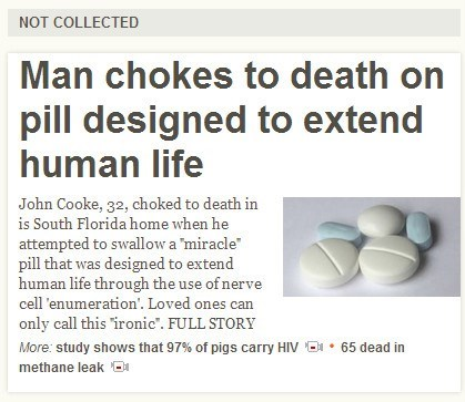 """Text - NOT COLLECTED Man chokes to death on pill designed to extend human life John Cooke, 32, choked to death in is South Florida home when he attempted to swallow a miracle"""" pill that was designed to extend human life through the use of nerve cell 'enumeration'. Loved ones can only call this ironic"""". FULL STORY More: study shows that 97% of pigs carry HIV 65 dead in methane leak"""