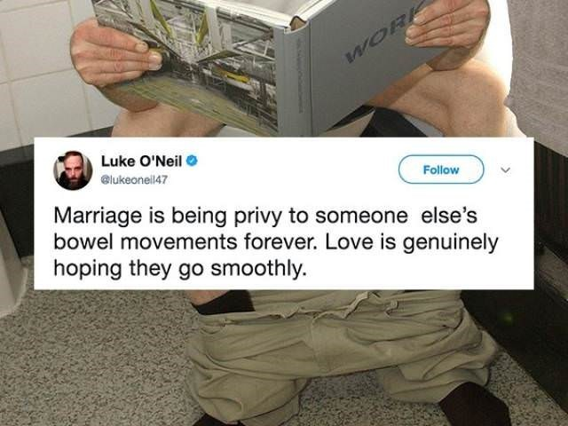Technology - WORK Luke O'Neil @lukeoneil47 Follow Marriage is being privy to someone else's bowel movements forever. Love is genuinely hoping they go smoothly