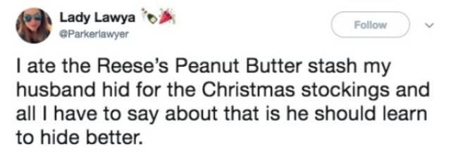 Text - Lady Lawya Follow eParkerlawyer I ate the Reese's Peanut Butter stash my husband hid for the Christmas stockings and all I have to say about that is he should learn to hide better.