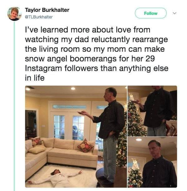 Text - Taylor Burkhalter Follow TLBurkhalter I've learned more about love from watching my dad reluctantly rearrange the living room so my mom can make snow angel boomerangs for her 29 Instagram followers than anything else in life