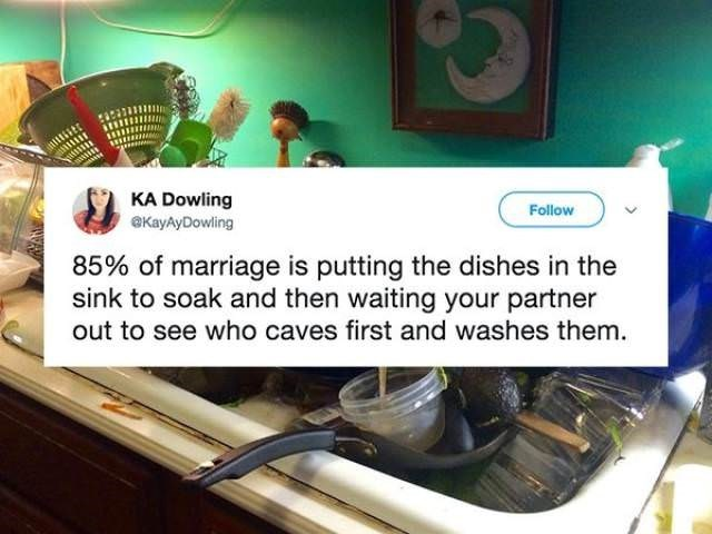 KA Dowling eKayAyDowling Follow 85% of marriage is putting the dishes in the sink to soak and then waiting your partner out to see who caves first and washes them