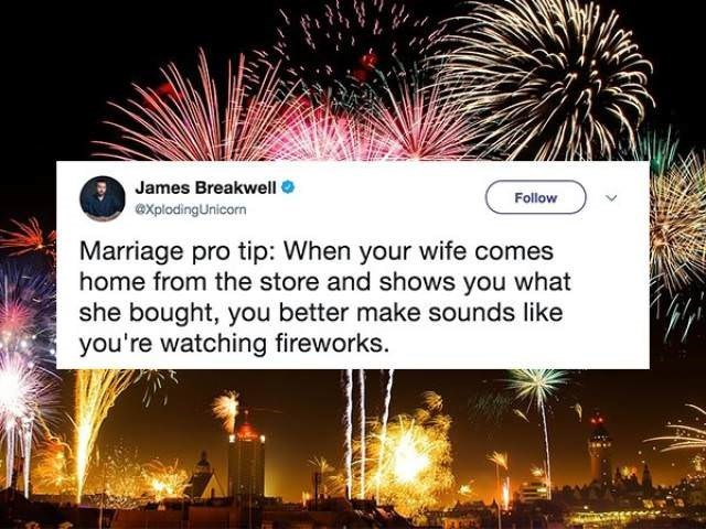 Fireworks - James Breakwell Follow eXplodingUnicorn Marriage pro tip: When your wife comes home from the store and shows you what she bought, you better make sounds like you're watching fireworks.