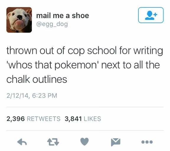 Text - mail me a shoe @egg_dog thrown out of cop school for writing 'whos that pokemon' next to all the chalk outlines 2/12/14, 6:23 PM 2,396 RETWEETS 3,841 LIKES