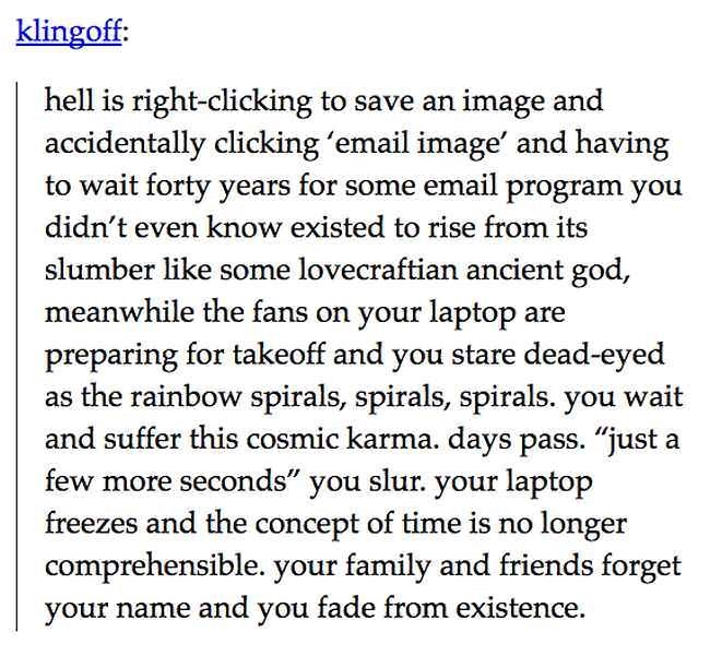 "Text - klingoff: hell is right-clicking to save an image and accidentally clicking 'email image' and having to wait forty years for some email program you didn't even know existed to rise from its slumber like some lovecraftian ancient god, meanwhile the fans on your laptop are preparing for takeoff and you stare dead-eyed as the rainbow spirals, spirals, spirals. you wait and suffer this cosmic karma. days pass. ""just a few more seconds"" you slur. your laptop freezes and the concept of time is"
