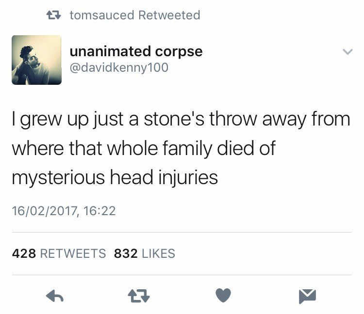 Text - t tomsauced Retweeted unanimated corpse @davidkenny100 I grew up just a stone's throw away from where that whole family died of mysterious head injuries 16/02/2017, 16:22 428 RETWEETS 832 LIKES