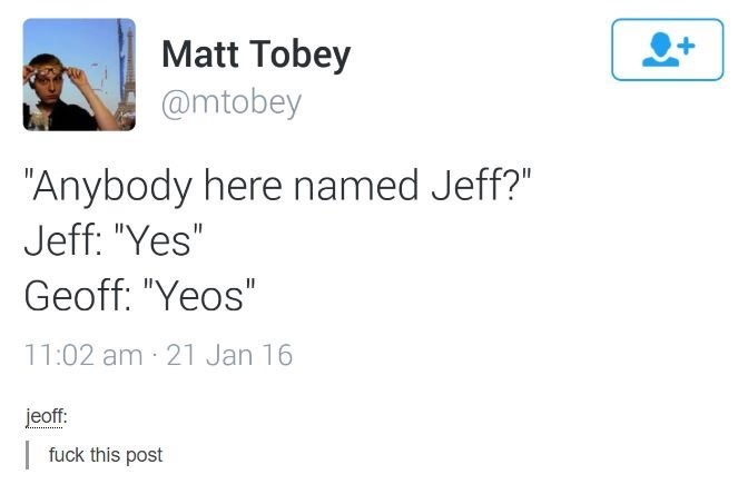 "Text - Matt Tobey @mtobey ""Anybody here named Jeff?"" Jeff: ""Yes"" Geoff: ""Yeos"" 11:02 am 21 Jan 16 jeoff fuck this post"