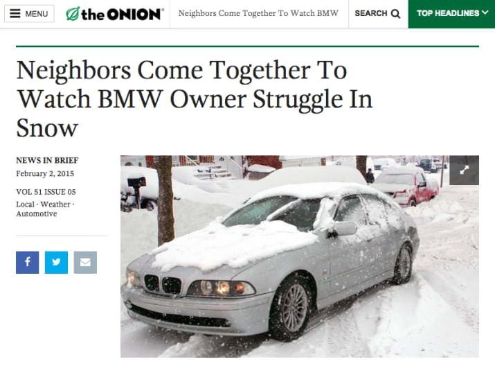 Vehicle - the ONION SEARCH Q MENU Neighbors Come Together To Watch BMW TOP HEADLINES Neighbors Come Together To Watch BMW Owner Struggle In Snow NEWS IN BRIEF February 2, 2015 vOL 51 ISSUE 05 Local Weather Automotive