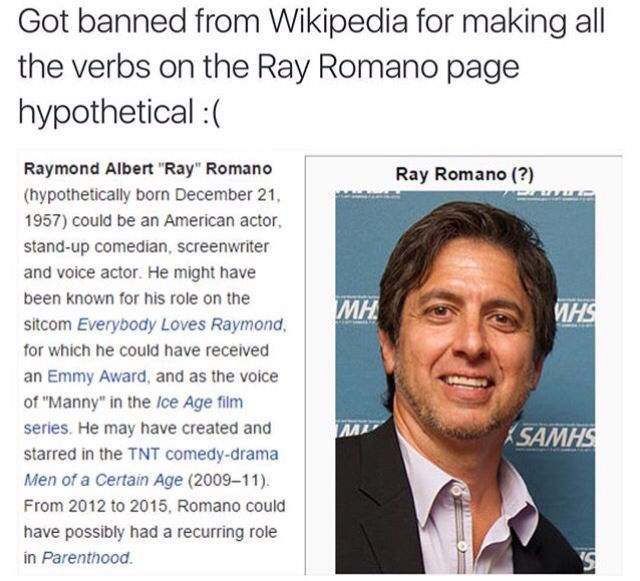 "Text - Got banned from Wikipedia for making all the verbs on the Ray Romano page hypothetical: Raymond Albert ""Ray"" Romano Ray Romano (?) (hypothetically born December 21, 1957) could be an American actor. stand-up comedian, screenwriter and voice actor. He might have been known for his role on the МН sitcom Everybody Loves Raymond, for which he could have received an Emmy Award, and as the voice of ""Manny"" in the lce Age film series. He may have created and SAMHS starred in the TNT comedy-drama"
