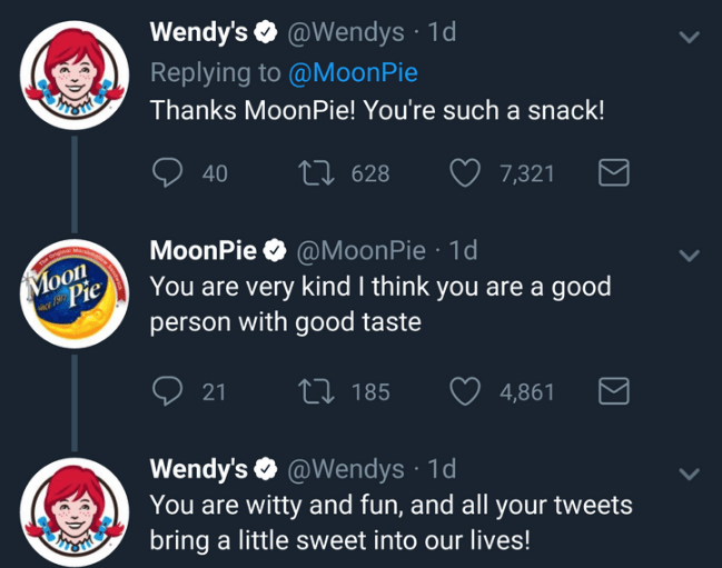 Text - Wendy's @Wendys 1d Replying to @MoonPie THTSTE Thanks MoonPie! You're such a snack! Li 628 40 7,321 @MoonPie 1d MoonPie Moon Pie You are very kind I think you are a good person with good taste Li 185 21 4,861 Wendy's @Wendys You are witty and fun, and all your tweets bring a little sweet into our lives! ARTSTHE