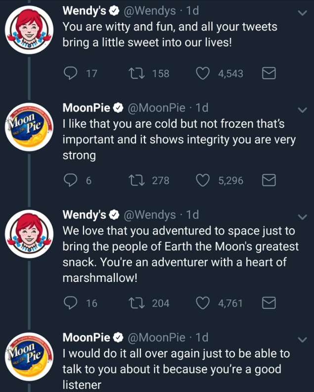 Text - Wendy's @Wendys 1d You are witty and fun, and all your tweets bring a little sweet into our lives! RTSTHE Li 158 17 4,543 MoonPie @MoonPie 1d I like that you are cold but not frozen that's important and it shows integrity you are very Moon Pie strong ti278 5,296 Wendy's@Wendys We love that you adventured to space just to bring the people of Earth the Moon's greatest 1d RESTHE snack. You're an adventurer with a heart of marshmallow! 16 204 4,761 MoonPie @MoonPie 1d I would do it all over a