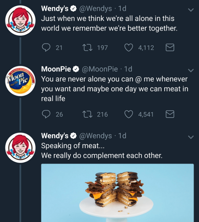 Dish - Wendy's @Wendys 1d Just when we think we're all alone in this world we remember we're better together. Li 197 21 4,112 @MoonPie 1d You are never alone you can @ me whenever you want and maybe one day we can meat in MoonPie Moon Pie real life ti 216 26 4,541 Wendy's @Wendys 1d Speaking of meat... We really do complement each other.