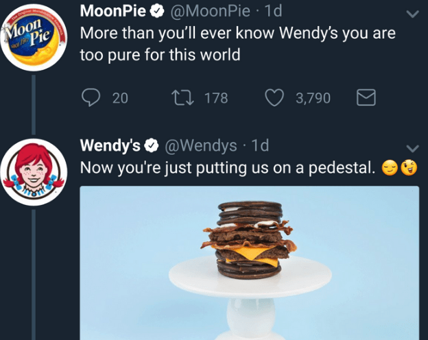 Snack - MoonPie@Moon Pie 1d More than you'll ever know Wendy's you are too pure for this world Moon Pie 20 t178 3,790 Wendy's @Wendys Now you're just putting us on a pedestal. TRTSTER