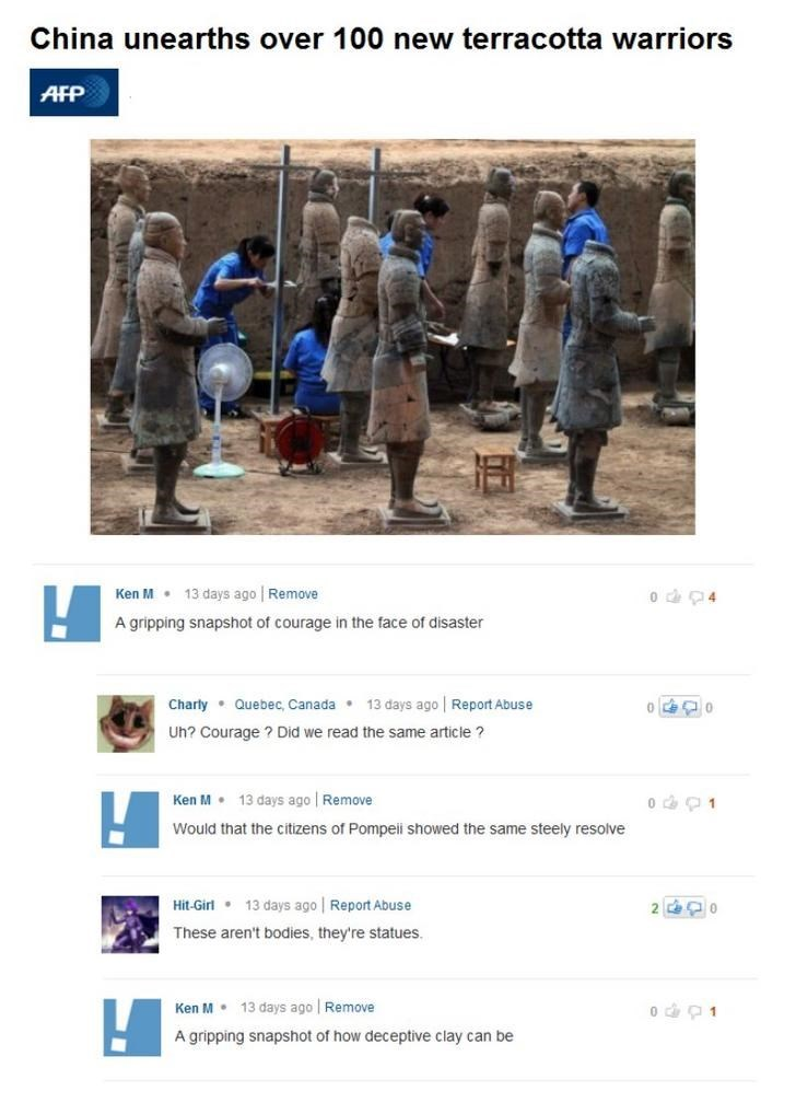 Text - China unearths over 100 new terracotta warriors AFP o 4 13 days ago Remove Ken M A gripping snapshot of courage in the face of disaster 13 days ago Report Abuse Charly Quebec, Canada Uh? Courage ? Did we read the same article? Ken M 13 days ago Remove Would that the citizens of Pompeii showed the same steely resolve 13 days ago Report Abuse Hit-Girl 2 These aren't bodies, they're statues. Ken M 13 days ago Remove A gripping snapshot of how deceptive clay can be