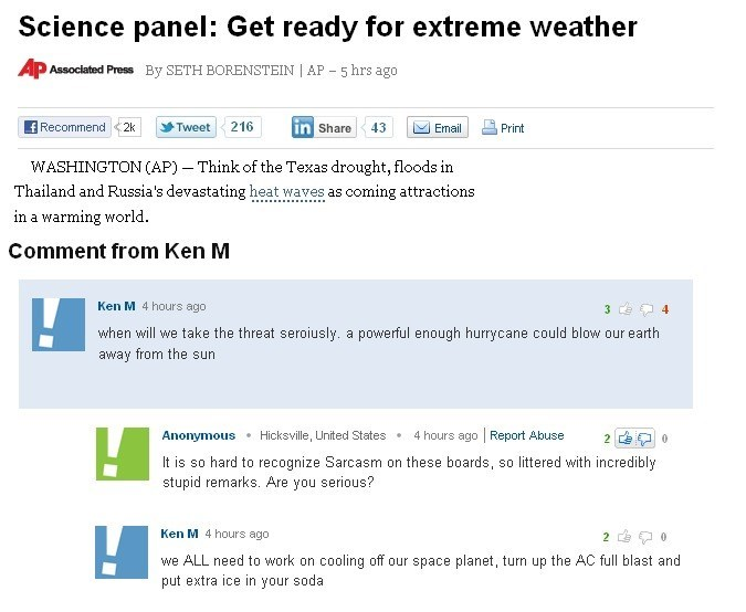 Text - Science panel: Get ready for extreme weather AP Associated Press By SETH BORENSTEIN AP 5 hrs ago fRecommend in Share Tweet 216 Email 2k 43 Print WASHINGTON (AP) Think of the Texas drought, floods in Thailand and Russia's devastating heat waves as coming attractions in a warming world Comment from Ken M Ken M 4 hours ago 4 when will we take the threat seroiusly. a powerful enough hurrycane could blow our earth away from the sun 4 hours ago Report Abuse Hicksville, United States Anonymous I