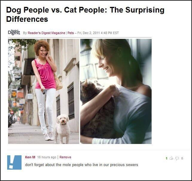 Text - Dog People vs. Cat People: The Surprising Differences Digest By Reader's Digest Magazine Pets - Fri, Dec 2, 2011 4:48 PM EST Ken M 16 hours ago Remove 1 0 don't forget about the mole people who live in our precious sewers